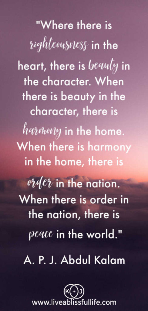 """Where there is righteousness in the heart, there is beauty in the character. When there is beauty in the character, there is harmony in the home. When there is harmony in the home, there is order in the nation. When there is order in the nation, there is peace in the world."" - A. P. J. Abdul Kalam"